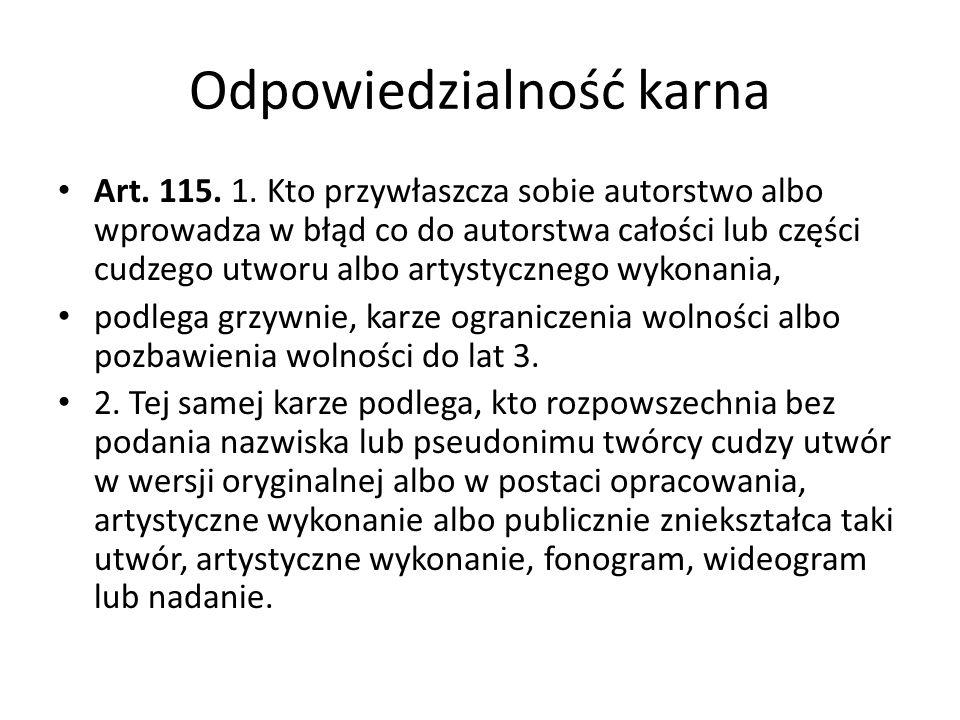 Odpowiedzialność karna Art. 115. 1. Kto przywłaszcza sobie autorstwo albo wprowadza w błąd co do autorstwa całości lub części cudzego utworu albo arty