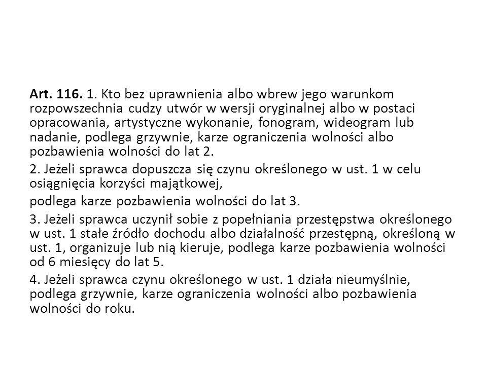 Art. 116. 1. Kto bez uprawnienia albo wbrew jego warunkom rozpowszechnia cudzy utwór w wersji oryginalnej albo w postaci opracowania, artystyczne wyko