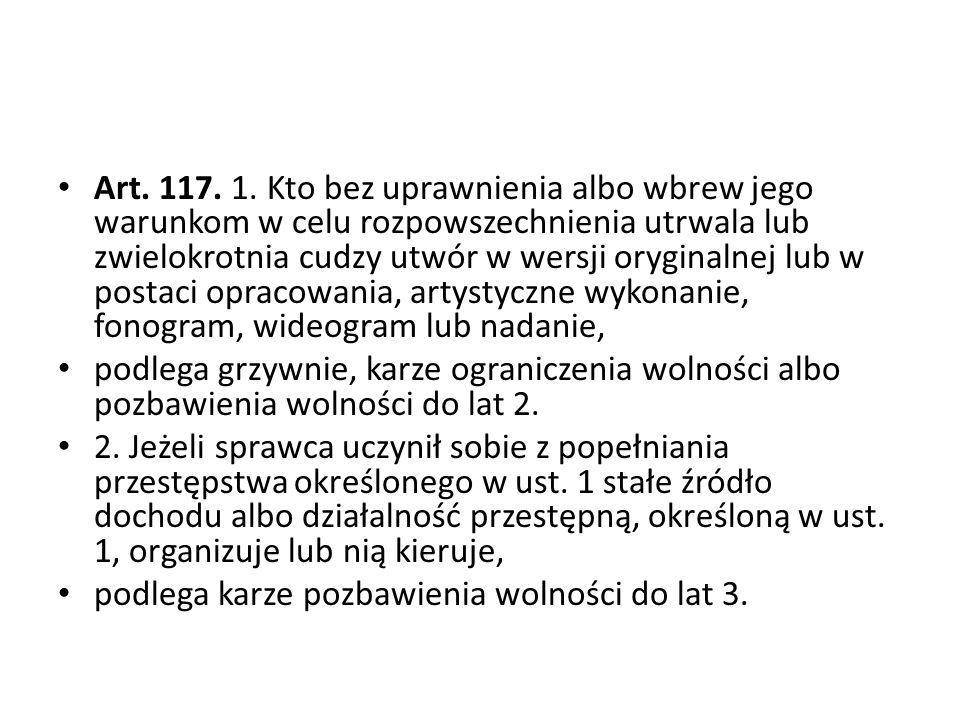 Art. 117. 1. Kto bez uprawnienia albo wbrew jego warunkom w celu rozpowszechnienia utrwala lub zwielokrotnia cudzy utwór w wersji oryginalnej lub w po