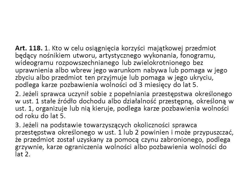 Art. 118. 1. Kto w celu osiągnięcia korzyści majątkowej przedmiot będący nośnikiem utworu, artystycznego wykonania, fonogramu, wideogramu rozpowszechn