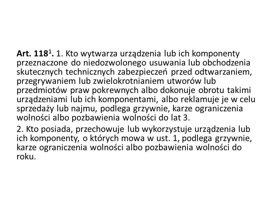 Art. 118 1. 1. Kto wytwarza urządzenia lub ich komponenty przeznaczone do niedozwolonego usuwania lub obchodzenia skutecznych technicznych zabezpiecze