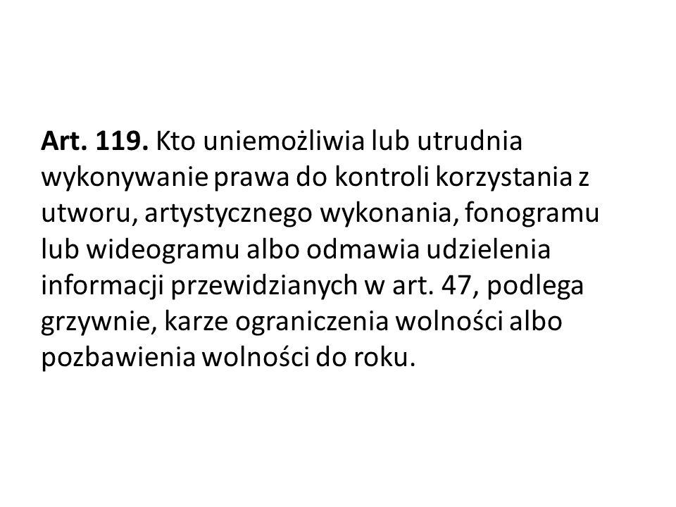 Art. 119. Kto uniemożliwia lub utrudnia wykonywanie prawa do kontroli korzystania z utworu, artystycznego wykonania, fonogramu lub wideogramu albo odm