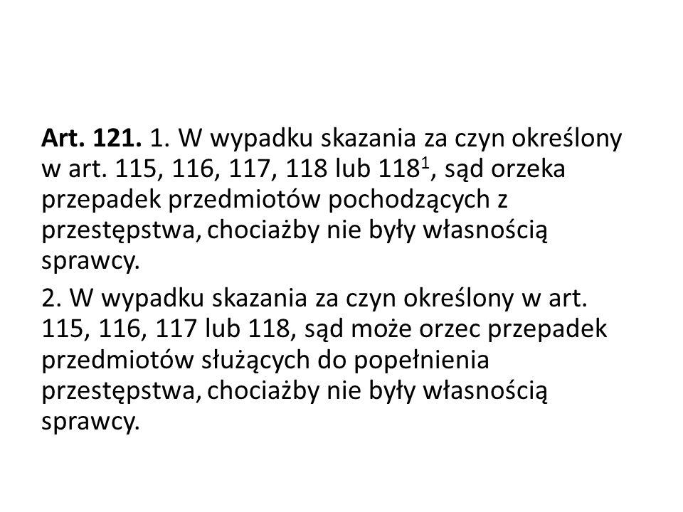 Art. 121. 1. W wypadku skazania za czyn określony w art. 115, 116, 117, 118 lub 118 1, sąd orzeka przepadek przedmiotów pochodzących z przestępstwa, c