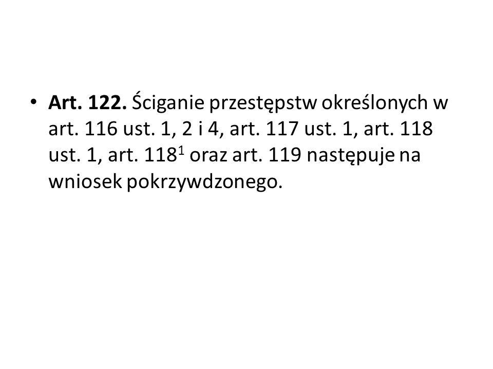 Art. 122. Ściganie przestępstw określonych w art. 116 ust. 1, 2 i 4, art. 117 ust. 1, art. 118 ust. 1, art. 118 1 oraz art. 119 następuje na wniosek p
