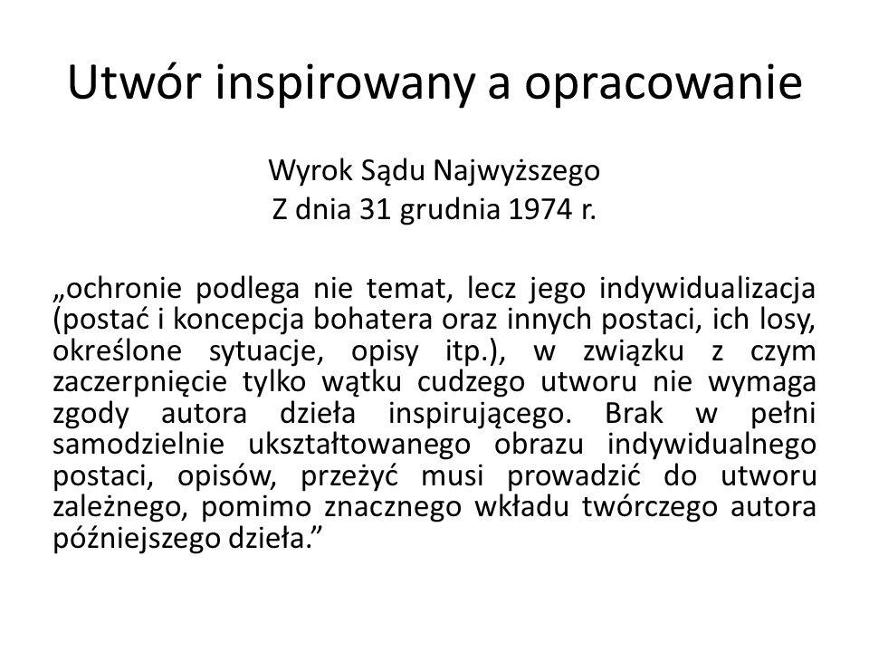 Utwór inspirowany a opracowanie Wyrok Sądu Najwyższego Z dnia 31 grudnia 1974 r. ochronie podlega nie temat, lecz jego indywidualizacja (postać i konc