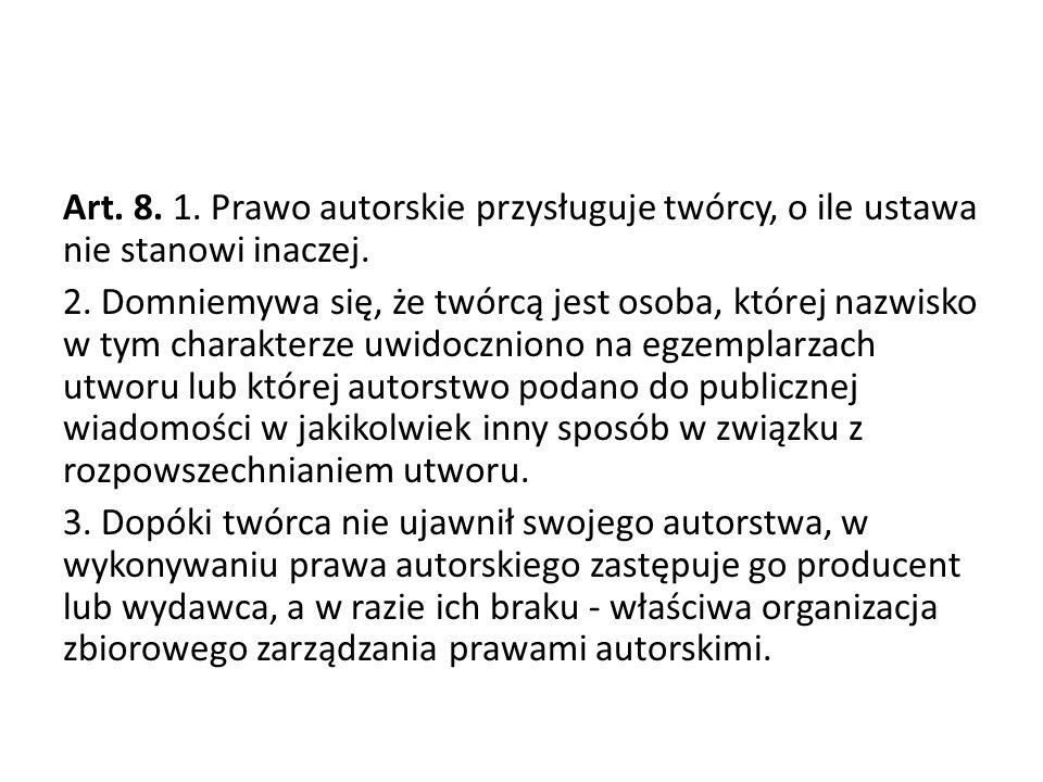 Art. 8. 1. Prawo autorskie przysługuje twórcy, o ile ustawa nie stanowi inaczej. 2. Domniemywa się, że twórcą jest osoba, której nazwisko w tym charak