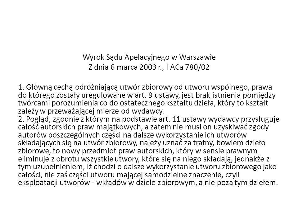 Wyrok Sądu Apelacyjnego w Warszawie Z dnia 6 marca 2003 r., I ACa 780/02 1. Główną cechą odróżniającą utwór zbiorowy od utworu wspólnego, prawa do któ
