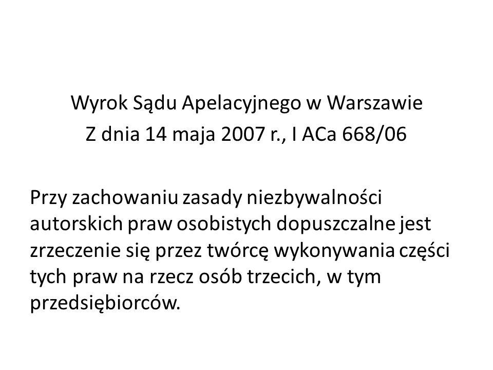 Wyrok Sądu Apelacyjnego w Warszawie Z dnia 14 maja 2007 r., I ACa 668/06 Przy zachowaniu zasady niezbywalności autorskich praw osobistych dopuszczalne