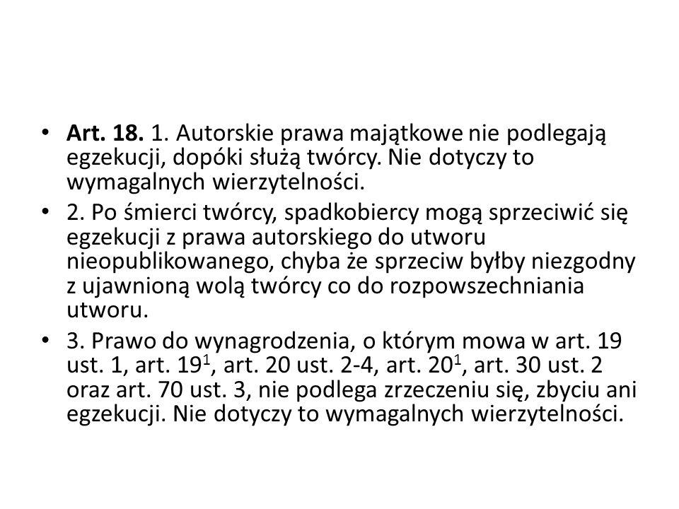Art. 18. 1. Autorskie prawa majątkowe nie podlegają egzekucji, dopóki służą twórcy. Nie dotyczy to wymagalnych wierzytelności. 2. Po śmierci twórcy, s