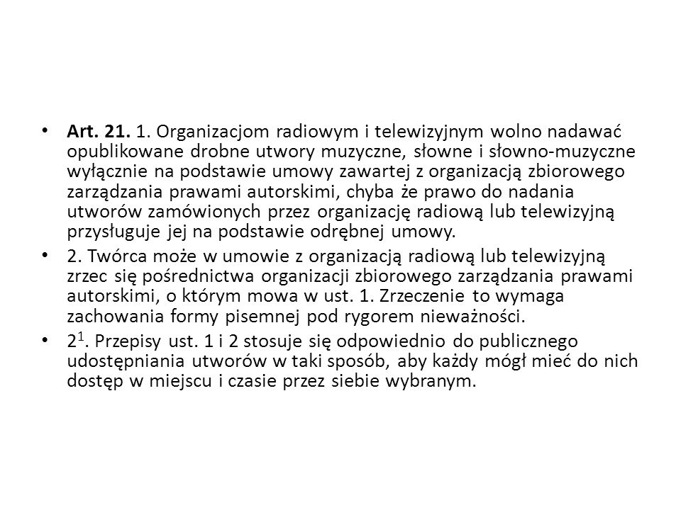 Art. 21. 1. Organizacjom radiowym i telewizyjnym wolno nadawać opublikowane drobne utwory muzyczne, słowne i słowno-muzyczne wyłącznie na podstawie um