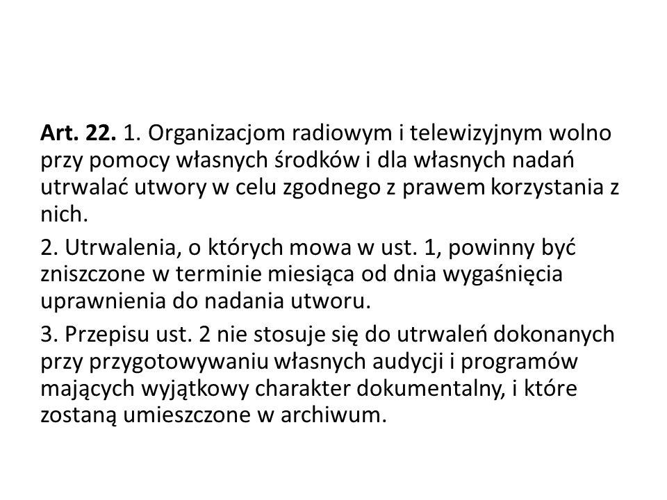 Art. 22. 1. Organizacjom radiowym i telewizyjnym wolno przy pomocy własnych środków i dla własnych nadań utrwalać utwory w celu zgodnego z prawem korz