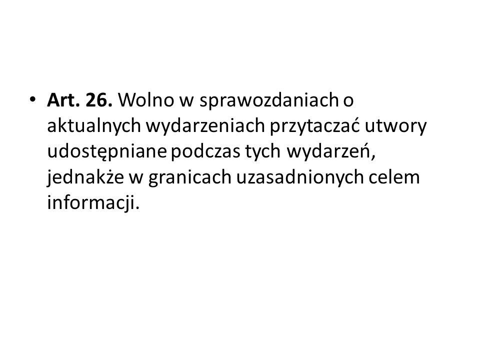 Art. 26. Wolno w sprawozdaniach o aktualnych wydarzeniach przytaczać utwory udostępniane podczas tych wydarzeń, jednakże w granicach uzasadnionych cel
