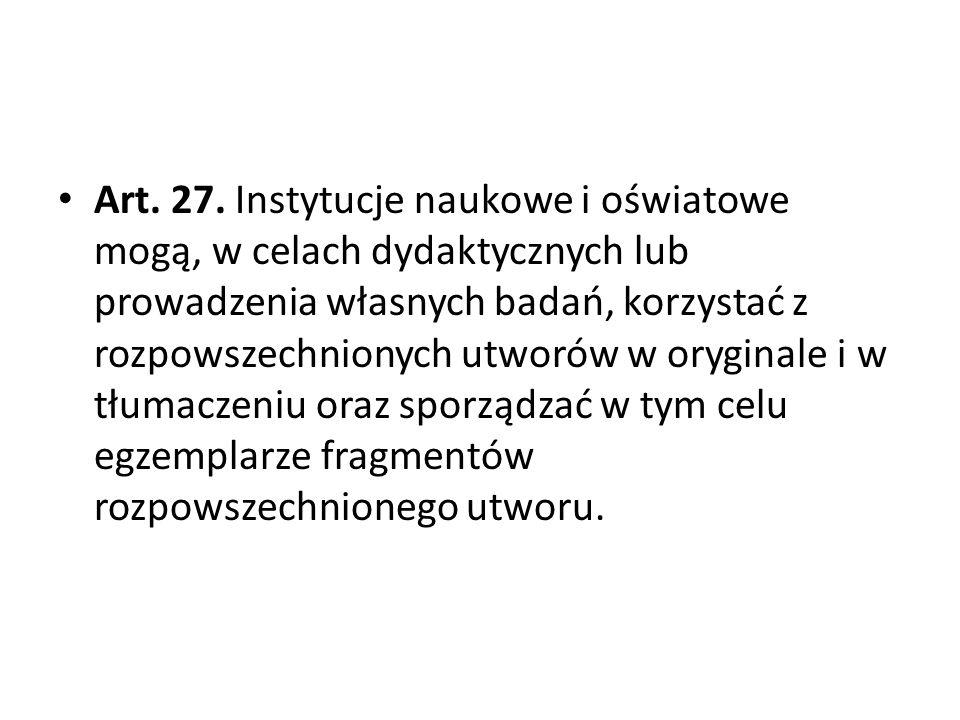 Art. 27. Instytucje naukowe i oświatowe mogą, w celach dydaktycznych lub prowadzenia własnych badań, korzystać z rozpowszechnionych utworów w oryginal
