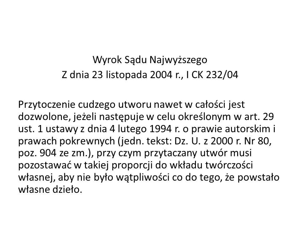 Wyrok Sądu Najwyższego Z dnia 23 listopada 2004 r., I CK 232/04 Przytoczenie cudzego utworu nawet w całości jest dozwolone, jeżeli następuje w celu ok