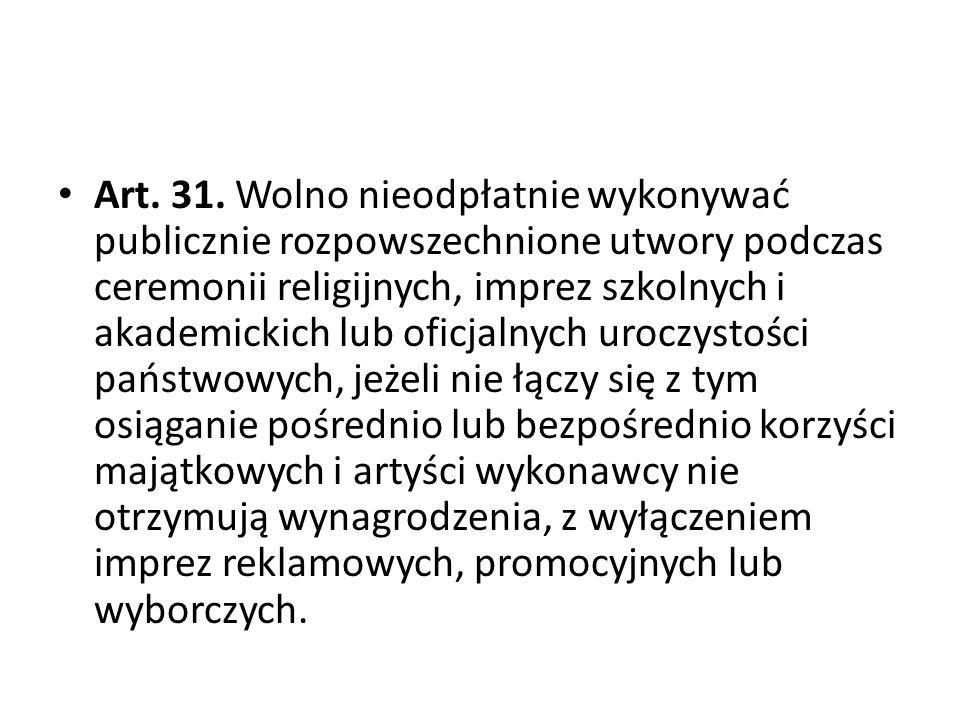 Art. 31. Wolno nieodpłatnie wykonywać publicznie rozpowszechnione utwory podczas ceremonii religijnych, imprez szkolnych i akademickich lub oficjalnyc