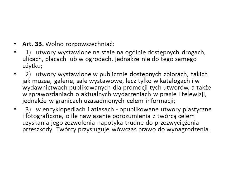 Art. 33. Wolno rozpowszechniać: 1) utwory wystawione na stałe na ogólnie dostępnych drogach, ulicach, placach lub w ogrodach, jednakże nie do tego sam