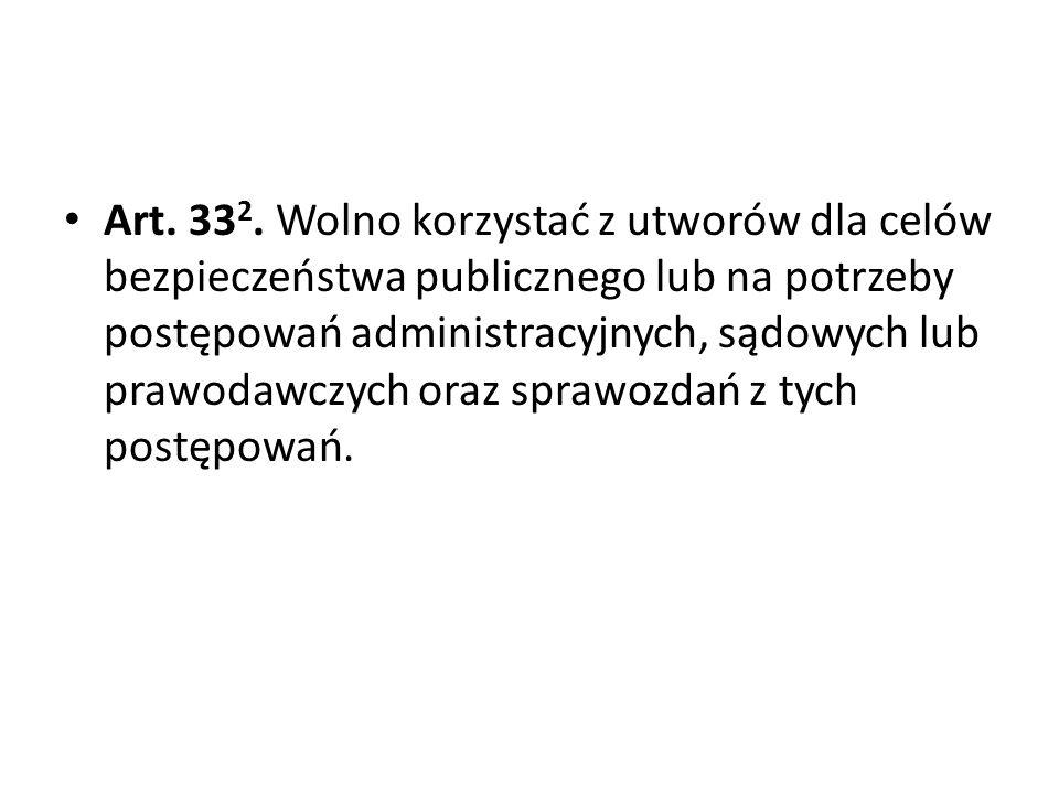 Art. 33 2. Wolno korzystać z utworów dla celów bezpieczeństwa publicznego lub na potrzeby postępowań administracyjnych, sądowych lub prawodawczych ora