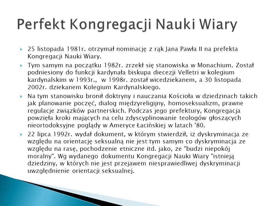 25 listopada 1981r. otrzymał nominację z rąk Jana Pawła II na prefekta Kongregacji Nauki Wiary. Tym samym na początku 1982r. zrzekł się stanowiska w M