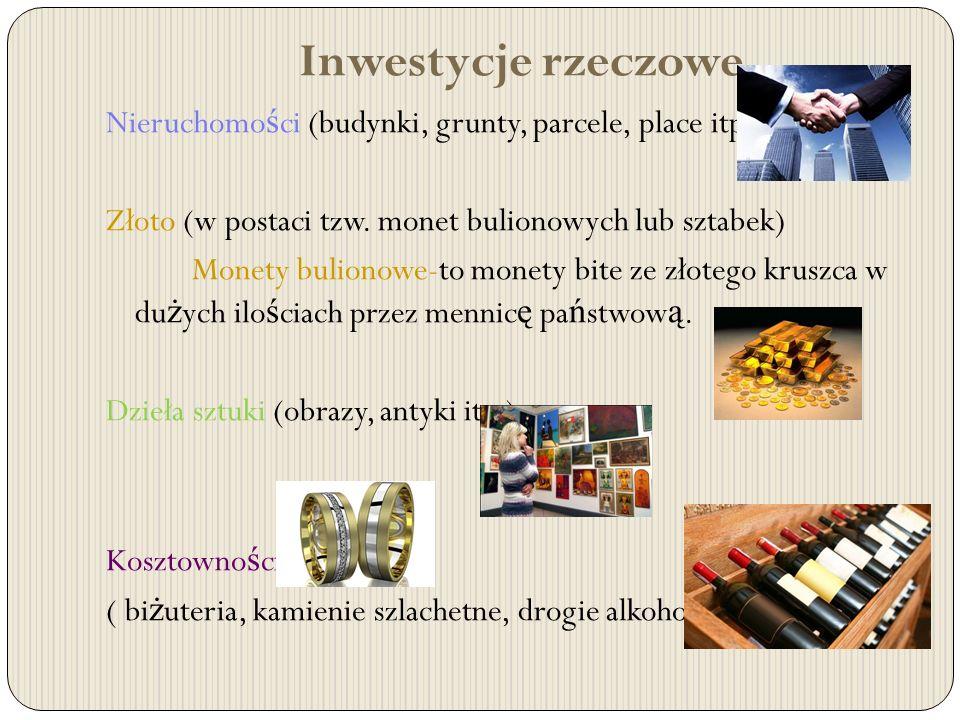 Inwestycje rzeczowe Nieruchomo ś ci (budynki, grunty, parcele, place itp.) Złoto (w postaci tzw. monet bulionowych lub sztabek) Monety bulionowe-to mo