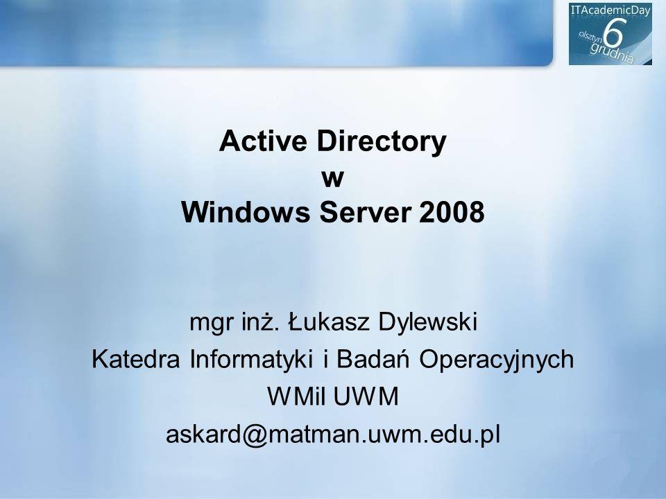 Active Directory w Windows Server 2008 mgr inż. Łukasz Dylewski Katedra Informatyki i Badań Operacyjnych WMiI UWM askard@matman.uwm.edu.pl