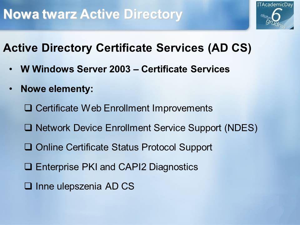 Nowa twarz Active Directory Active Directory Certificate Services (AD CS) W Windows Server 2003 – Certificate Services Nowe elementy: Certificate Web