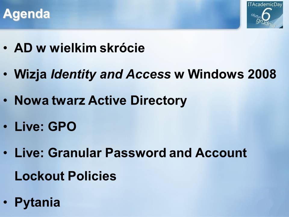 Agenda AD w wielkim skrócie Wizja Identity and Access w Windows 2008 Nowa twarz Active Directory Live: GPO Live: Granular Password and Account Lockout