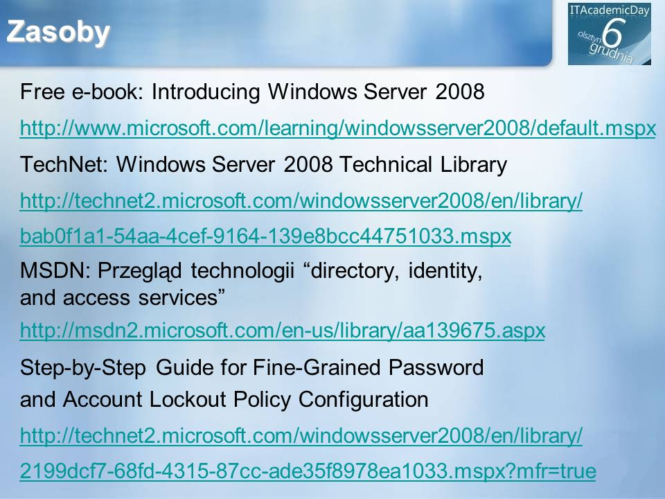 Zasoby Free e-book: Introducing Windows Server 2008 http://www.microsoft.com/learning/windowsserver2008/default.mspx TechNet: Windows Server 2008 Tech