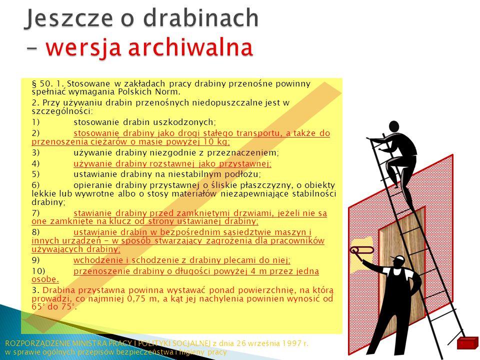 § 50. 1. Stosowane w zakładach pracy drabiny przenośne powinny spełniać wymagania Polskich Norm. 2. Przy używaniu drabin przenośnych niedopuszczalne j