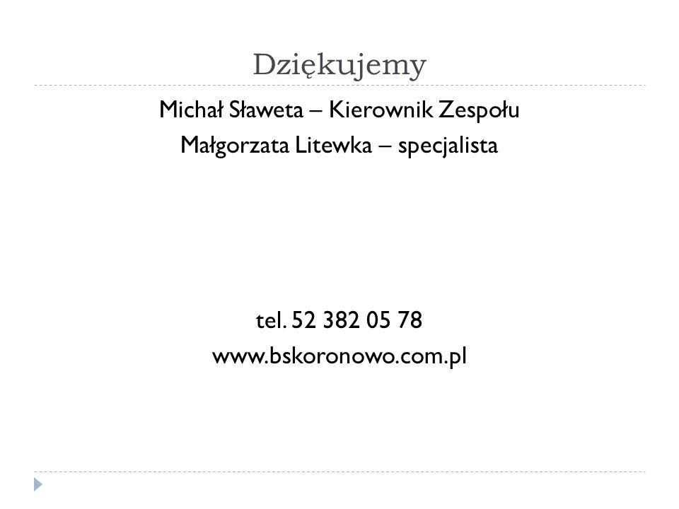 Dziękujemy Michał Sławeta – Kierownik Zespołu Małgorzata Litewka – specjalista tel. 52 382 05 78 www.bskoronowo.com.pl