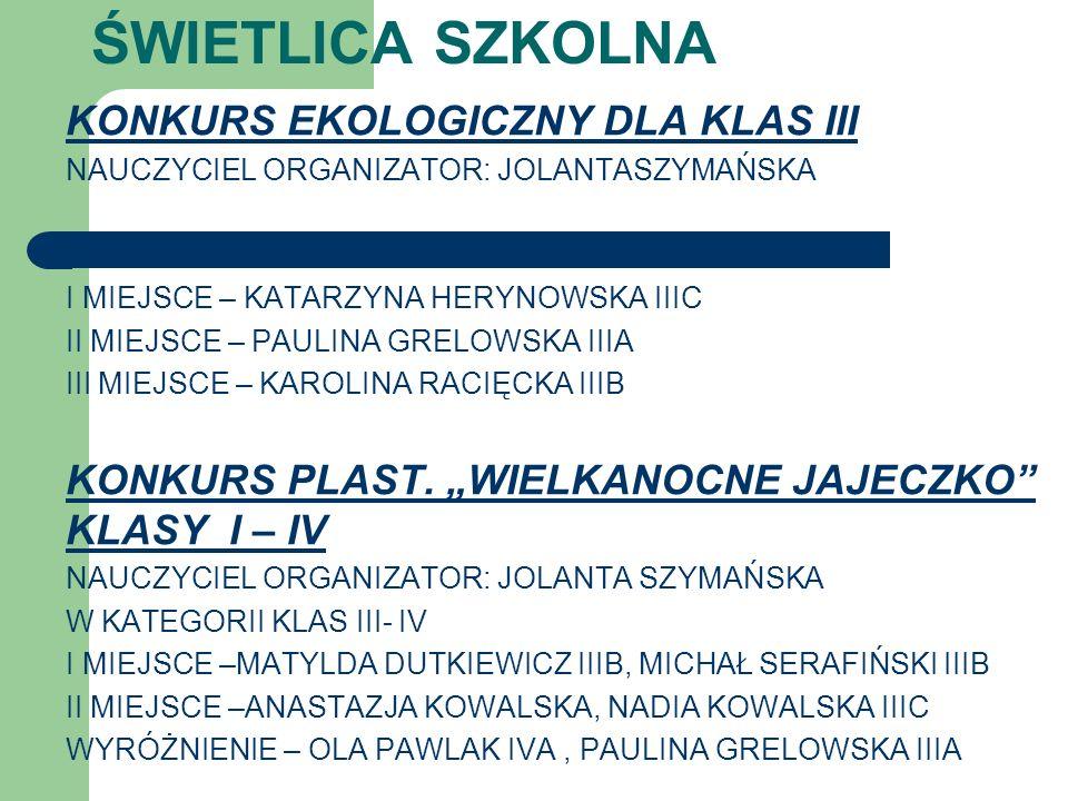 KONKURS EKOLOGICZNY DLA KLAS III NAUCZYCIEL ORGANIZATOR: JOLANTASZYMAŃSKA I MIEJSCE – KATARZYNA HERYNOWSKA IIIC II MIEJSCE – PAULINA GRELOWSKA IIIA II