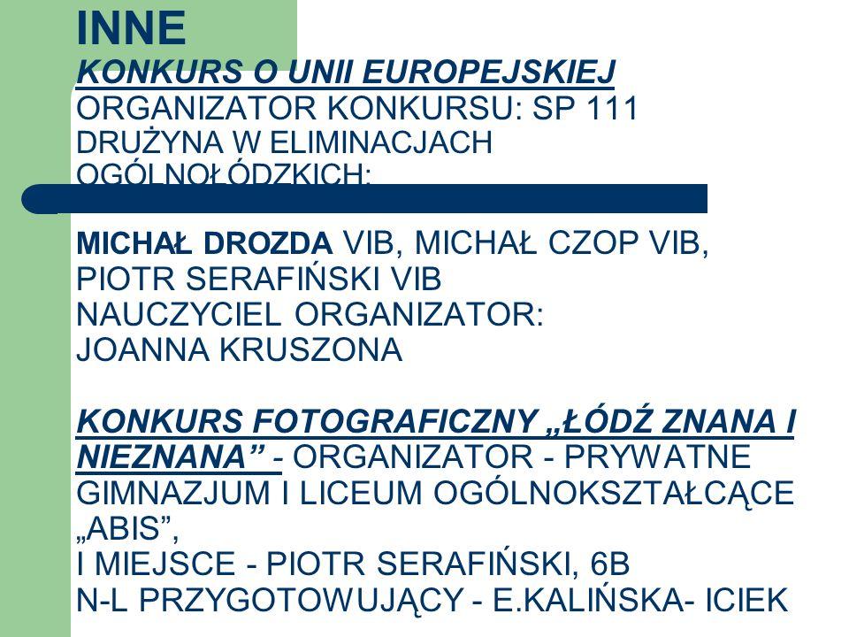 INNE KONKURS O UNII EUROPEJSKIEJ ORGANIZATOR KONKURSU: SP 111 DRUŻYNA W ELIMINACJACH OGÓLNOŁÓDZKICH: MICHAŁ DROZDA VIB, MICHAŁ CZOP VIB, PIOTR SERAFIŃ