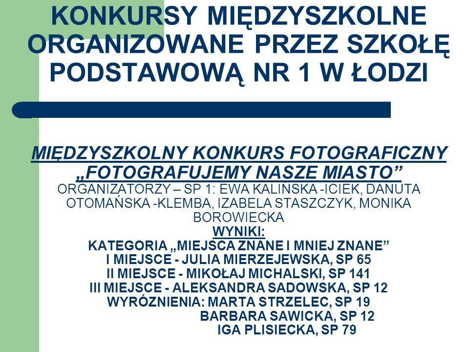 KONKURSY MIĘDZYSZKOLNE ORGANIZOWANE PRZEZ SZKOŁĘ PODSTAWOWĄ NR 1 W ŁODZI MIĘDZYSZKOLNY KONKURS FOTOGRAFICZNY FOTOGRAFUJEMY NASZE MIASTO ORGANIZATORZY