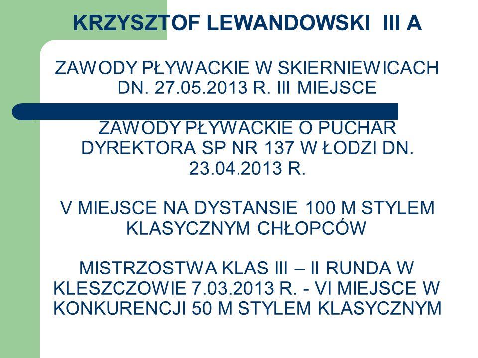KRZYSZTOF LEWANDOWSKI III A ZAWODY PŁYWACKIE W SKIERNIEWICACH DN. 27.05.2013 R. III MIEJSCE ZAWODY PŁYWACKIE O PUCHAR DYREKTORA SP NR 137 W ŁODZI DN.