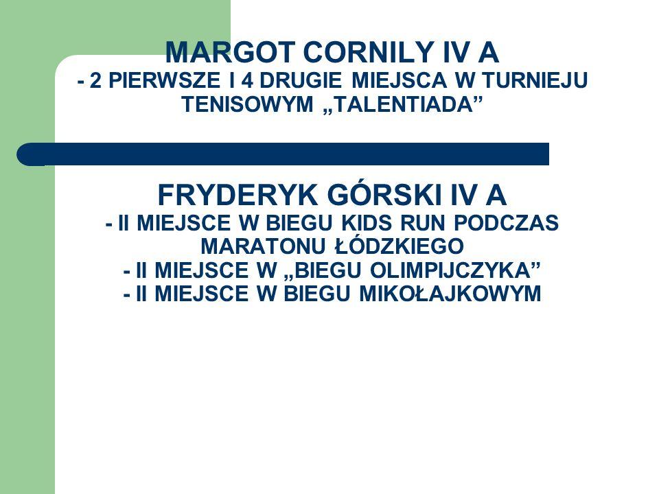 MARGOT CORNILY IV A - 2 PIERWSZE I 4 DRUGIE MIEJSCA W TURNIEJU TENISOWYM TALENTIADA FRYDERYK GÓRSKI IV A - II MIEJSCE W BIEGU KIDS RUN PODCZAS MARATON
