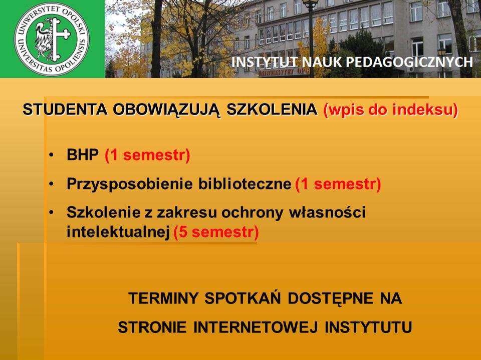 STUDENTA OBOWIĄZUJĄ SZKOLENIA (wpis do indeksu) BHP (1 semestr) Przysposobienie biblioteczne (1 semestr) Szkolenie z zakresu ochrony własności intelek