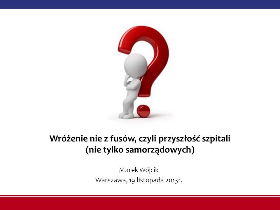 Wróżenie nie z fusów, czyli przyszłość szpitali (nie tylko samorządowych) Marek Wójcik Warszawa, 19 listopada 2013r.