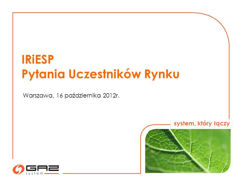 1 Warszawa, 16 października 2012r. system, który łączy IRiESP Pytania Uczestników Rynku