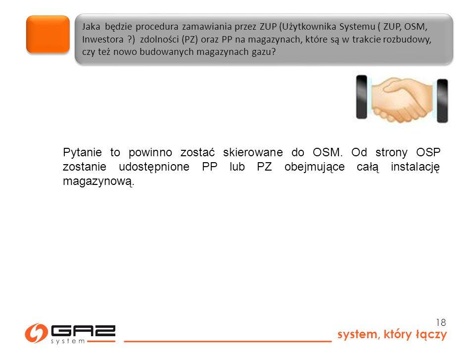 system, który łączy 18 Jaka będzie procedura zamawiania przez ZUP (Użytkownika Systemu ( ZUP, OSM, Inwestora ) zdolności (PZ) oraz PP na magazynach, które są w trakcie rozbudowy, czy też nowo budowanych magazynach gazu.