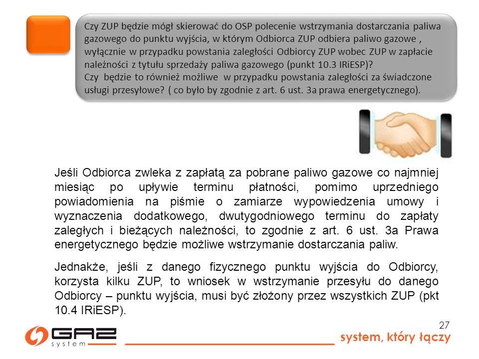 system, który łączy 27 Czy ZUP będzie mógł skierować do OSP polecenie wstrzymania dostarczania paliwa gazowego do punktu wyjścia, w którym Odbiorca ZUP odbiera paliwo gazowe, wyłącznie w przypadku powstania zaległości Odbiorcy ZUP wobec ZUP w zapłacie należności z tytułu sprzedaży paliwa gazowego (punkt 10.3 IRiESP).