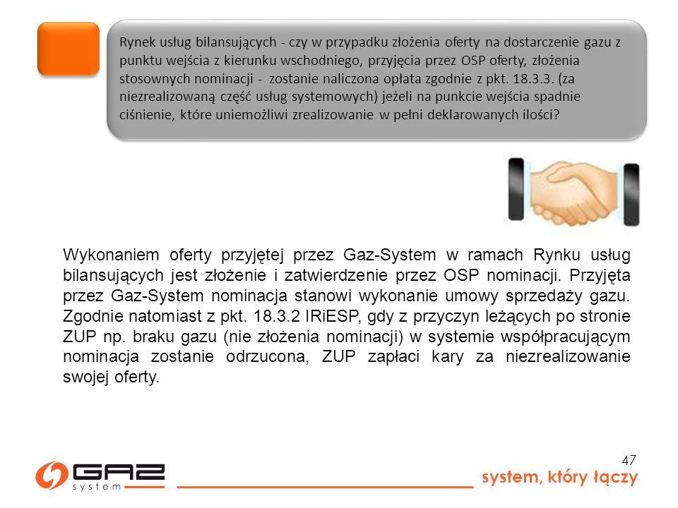 system, który łączy 47 Rynek usług bilansujących - czy w przypadku złożenia oferty na dostarczenie gazu z punktu wejścia z kierunku wschodniego, przyjęcia przez OSP oferty, złożenia stosownych nominacji - zostanie naliczona opłata zgodnie z pkt.