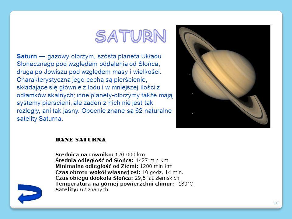 10 Saturn gazowy olbrzym, szósta planeta Układu Słonecznego pod względem oddalenia od Słońca, druga po Jowiszu pod względem masy i wielkości. Charakte