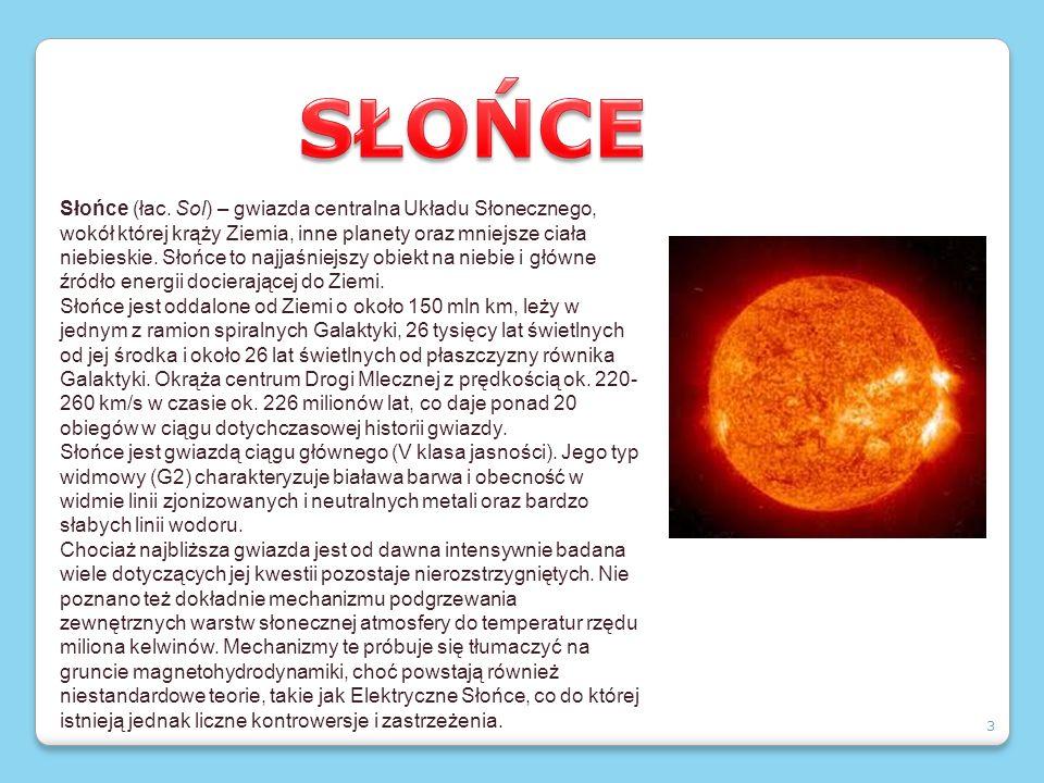 3 Słońce (łac. Sol) – gwiazda centralna Układu Słonecznego, wokół której krąży Ziemia, inne planety oraz mniejsze ciała niebieskie. Słońce to najjaśni