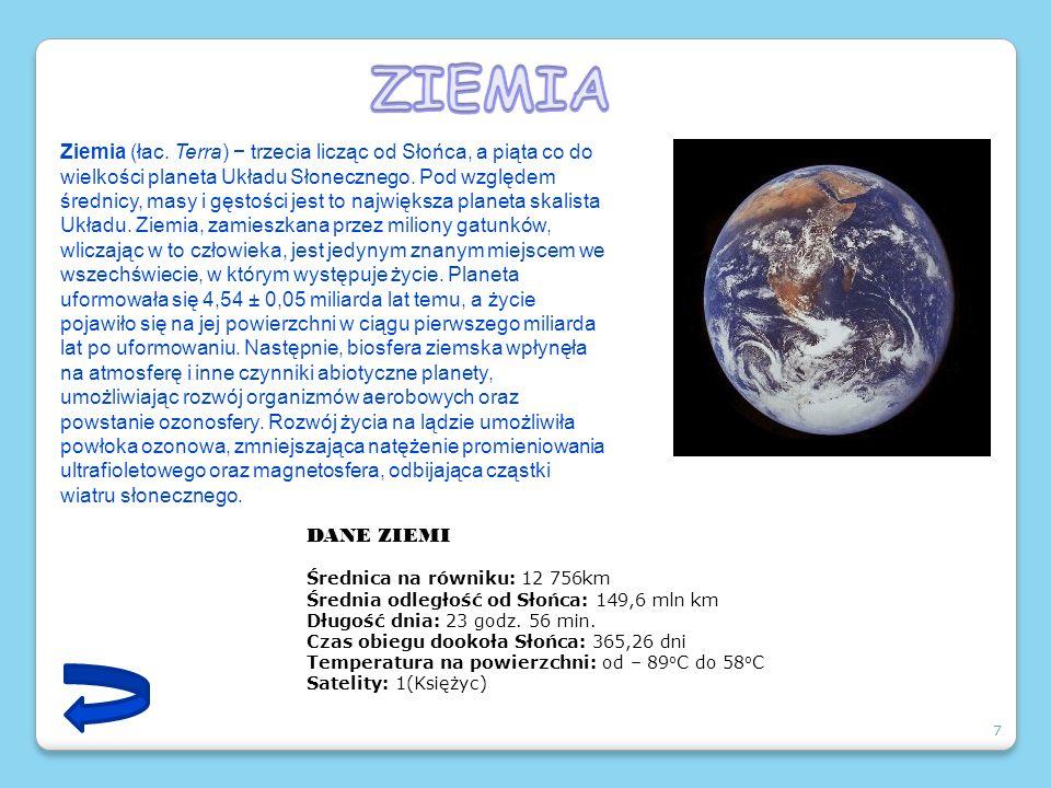7 Ziemia (łac. Terra) trzecia licząc od Słońca, a piąta co do wielkości planeta Układu Słonecznego. Pod względem średnicy, masy i gęstości jest to naj