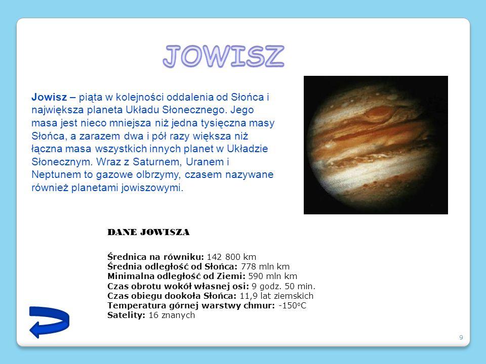 9 Jowisz – piąta w kolejności oddalenia od Słońca i największa planeta Układu Słonecznego. Jego masa jest nieco mniejsza niż jedna tysięczna masy Słoń