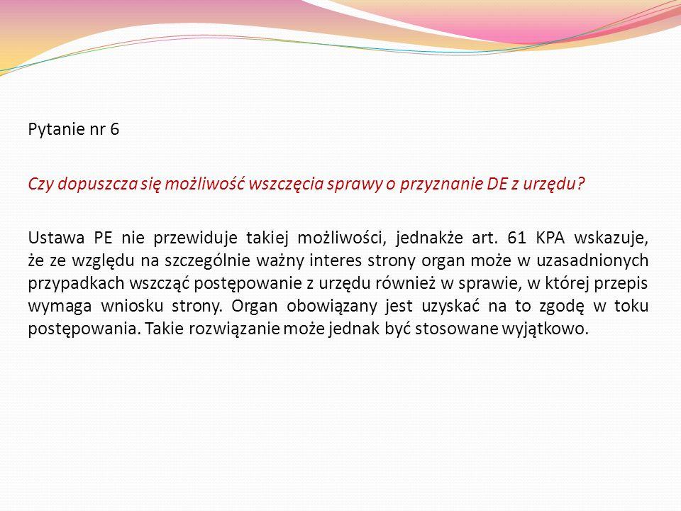 Pytanie nr 6 Czy dopuszcza się możliwość wszczęcia sprawy o przyznanie DE z urzędu? Ustawa PE nie przewiduje takiej możliwości, jednakże art. 61 KPA w