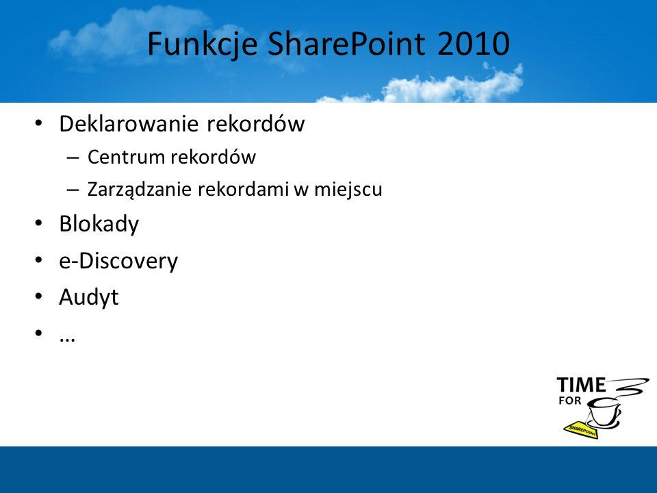 Funkcje SharePoint 2010 Deklarowanie rekordów – Centrum rekordów – Zarządzanie rekordami w miejscu Blokady e-Discovery Audyt …