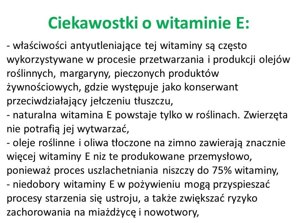 Ciekawostki o witaminie E: - właściwości antyutleniające tej witaminy są często wykorzystywane w procesie przetwarzania i produkcji olejów roślinnych, margaryny, pieczonych produktów żywnościowych, gdzie występuje jako konserwant przeciwdziałający jełczeniu tłuszczu, - naturalna witamina E powstaje tylko w roślinach.