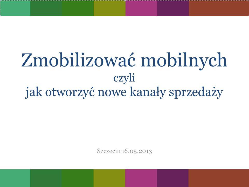 Zmobilizować mobilnych czyli jak otworzyć nowe kanały sprzedaży Szczecin 16.05.2013