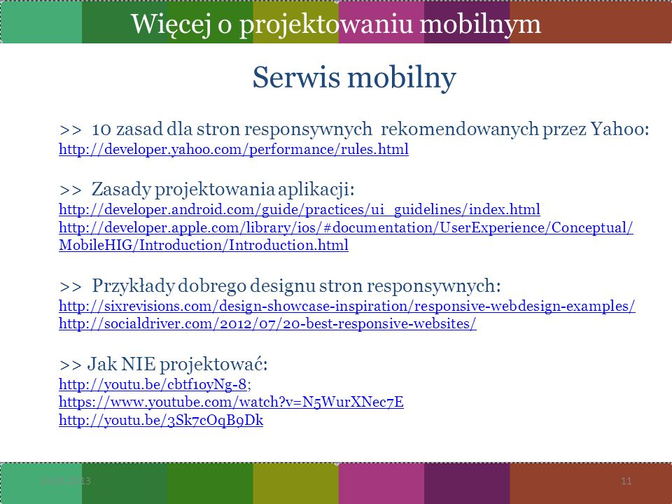 Serwis mobilny >> 10 zasad dla stron responsywnych rekomendowanych przez Yahoo: http://developer.yahoo.com/performance/rules.html >> Zasady projektowania aplikacji: http://developer.android.com/guide/practices/ui_guidelines/index.html http://developer.apple.com/library/ios/#documentation/UserExperience/Conceptual/ MobileHIG/Introduction/Introduction.html >> Przykłady dobrego designu stron responsywnych: http://sixrevisions.com/design-showcase-inspiration/responsive-webdesign-examples/ http://socialdriver.com/2012/07/20-best-responsive-websites/ >> Jak NIE projektować: http://youtu.be/cbtf1oyNg-8http://youtu.be/cbtf1oyNg-8; https://www.youtube.com/watch?v=N5WurXNec7E http://youtu.be/3Sk7cOqB9Dk 16.05.201311 Więcej o projektowaniu mobilnym