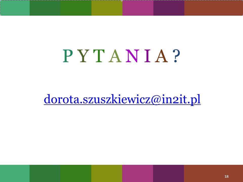 P Y T A N I A ? dorota.szuszkiewicz@in2it.pl 18